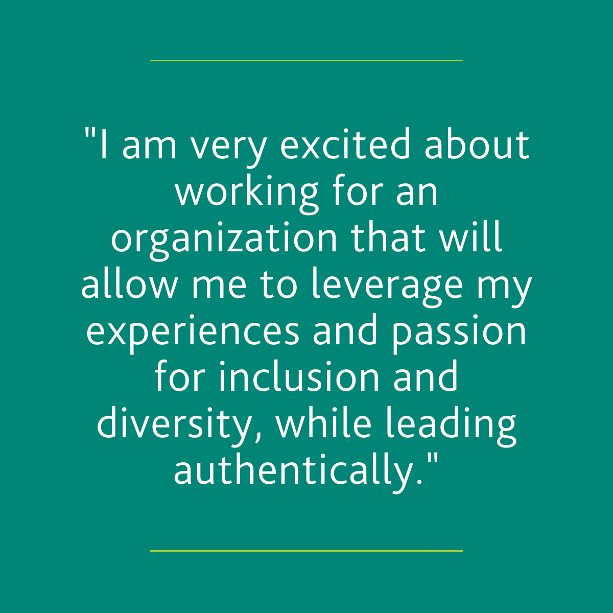 """I am very excited about working for an organization that will allow me to leverage my experiences and passion for inclusion and diversity, while leading authentically."""